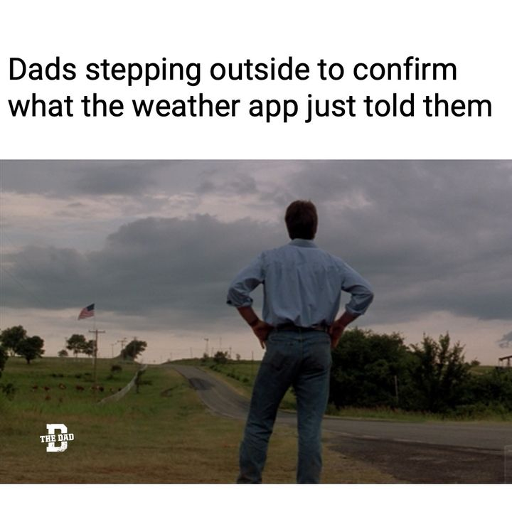 dads stepping outside to confirm what weather app just told them