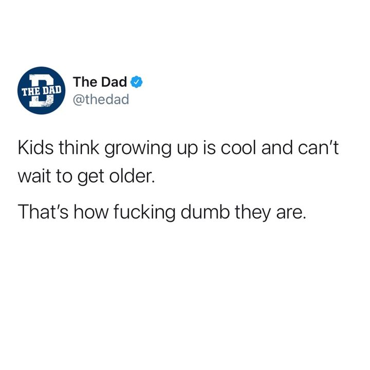 kids think growing up is cool and can't wait to get older. that's how dumb they are
