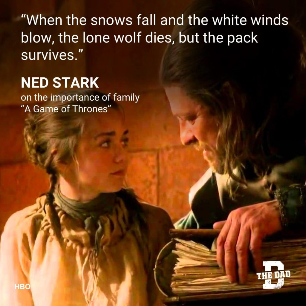 """Dad Quote: """"When the snow falls and the white winds blow, the lone wolf dies, but the pack survives."""" - Ned Stark, on the importance of family """"A Game of Thrones"""""""