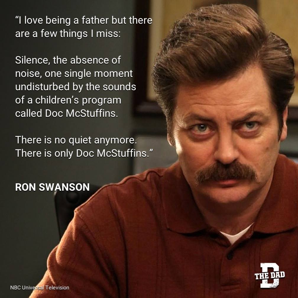 """Dad Quote: """"I love being a father but there are a few things I miss: Silence, the absence of noise, one single moment undisturbed by the sounds of a children's program called Doc McStuffins. There is no quiet anymore. There is only Doc McStuffins."""" - Ron Swanson, Community"""