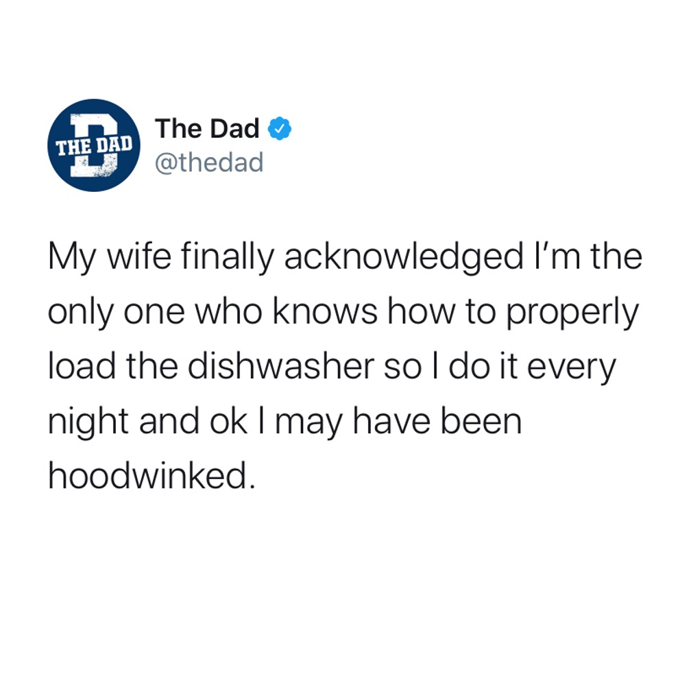 TWEET: My wife finally acknowledged I'm the only one who knows how to properly load the dishwasher so I do it every night and ok I may have been hoodwinked.