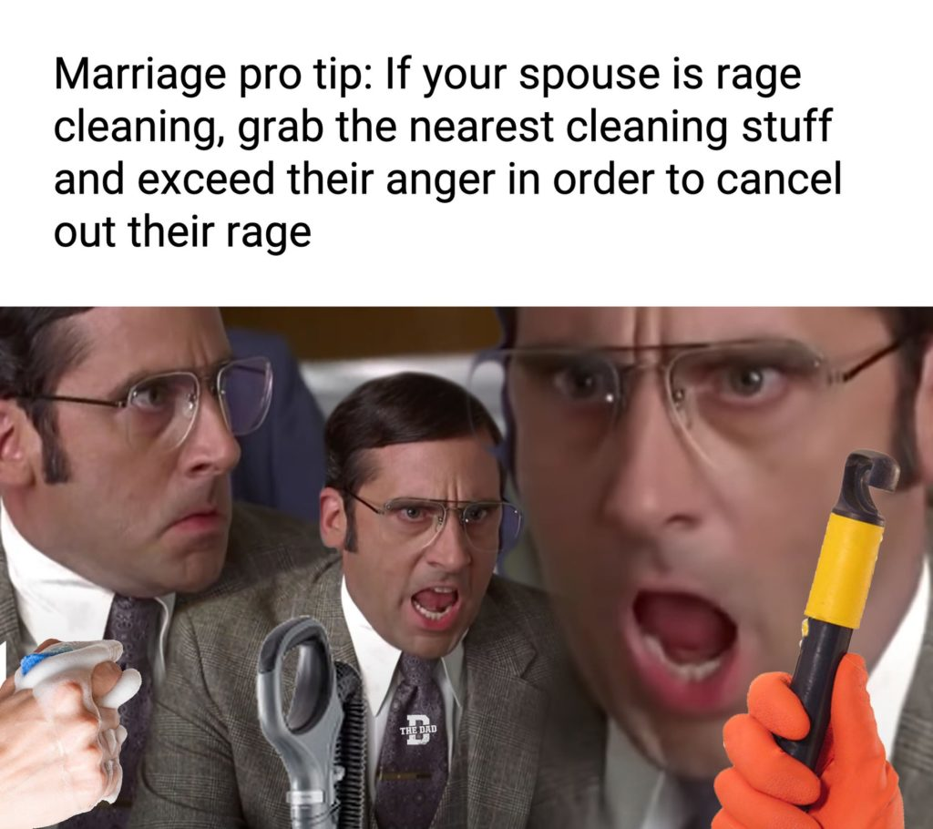 Marriage pro tip: If your spouse is rage cleaning, grab the nearest cleaning stuff and exceed their anger in order to cancel out their rage.