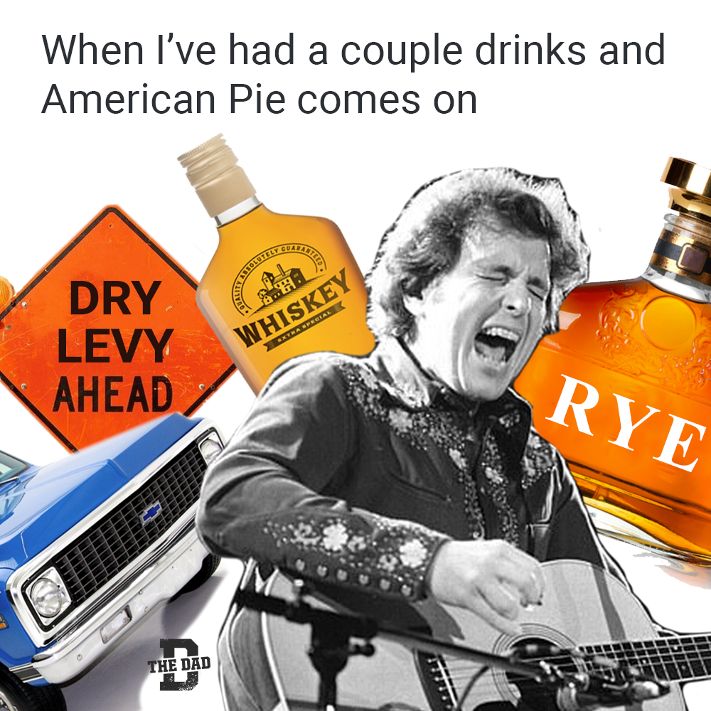 When I've had a couple drinks and American Pie comes on. Don McLean meme. Whiskey. Dry levy. Rye.