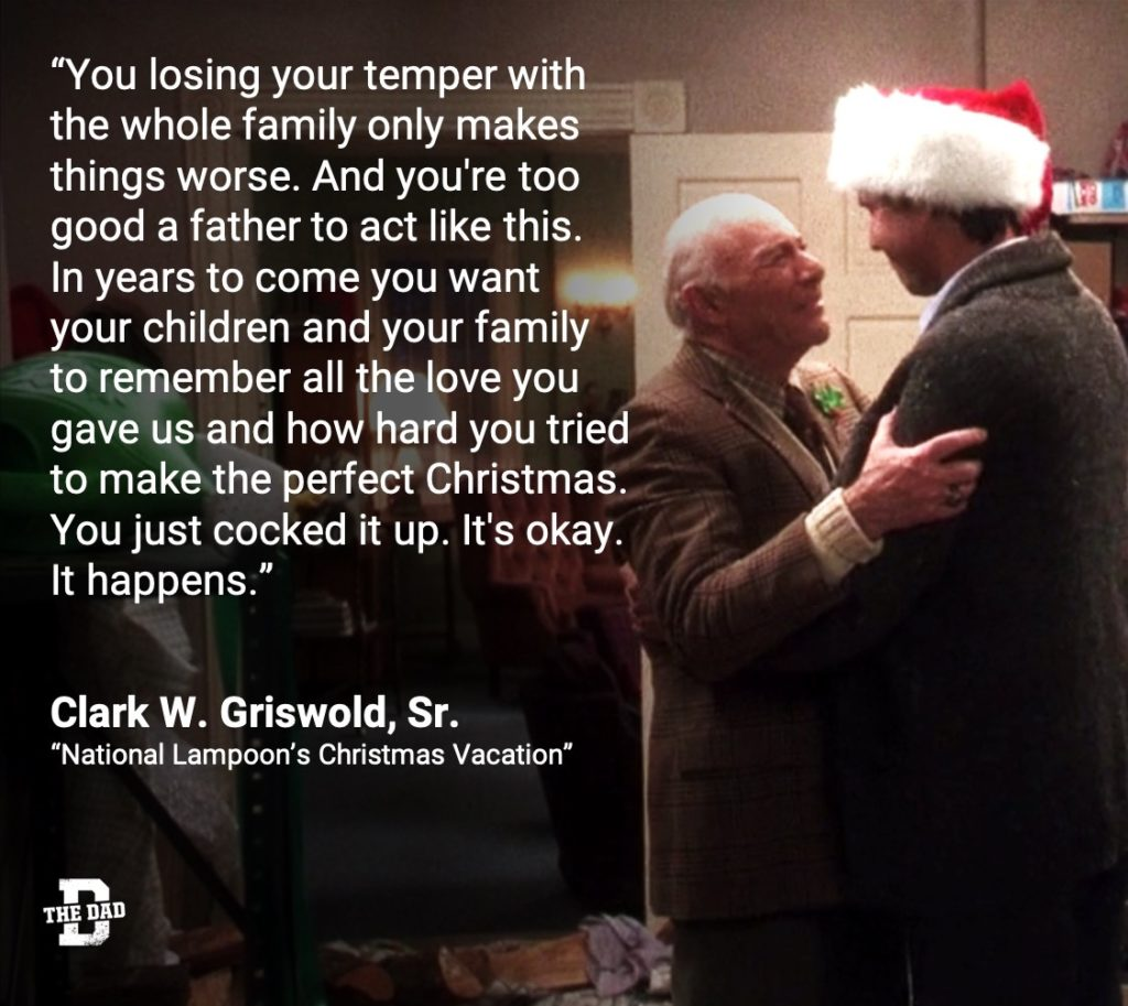 """""""You losing your temper with the whole family only makes things worse. And you're too good a father to act like this. In years to come you want your children and your family to remember all the love you gave us and how hard you tried to make the perfect Christmas. You just cocked it up. It's okay. It happens."""" - Clark W. Griswold, Sr., """"National Lampoon's Christmas Vacation"""""""