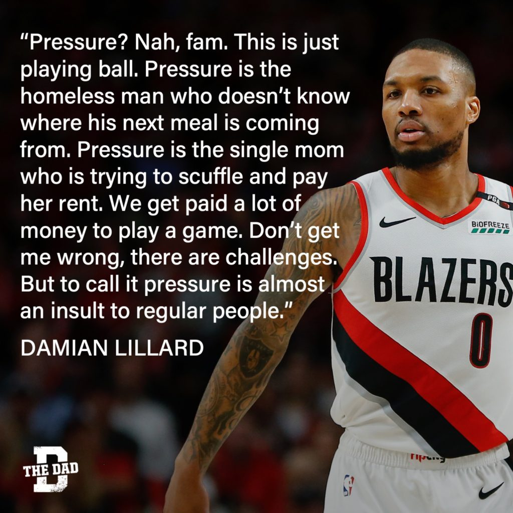 """""""Pressure? Nah, fam. This is just playing ball. Pressure is the homeless man who doesn't know where his next meal is coming from. Pressure is the single mom who is trying to scuffle and pay her rent. We get paid a lot of money to play a game. Don't get me wrong, there are challenges. But to call it pressure is almost an insult to regular people."""" - Damian Lillard quote"""