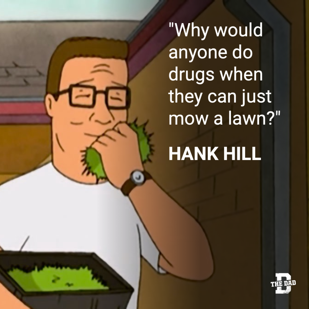 """Hank Hill quote: """"Why would anyone do drugs when they can just mow a lawn?"""""""