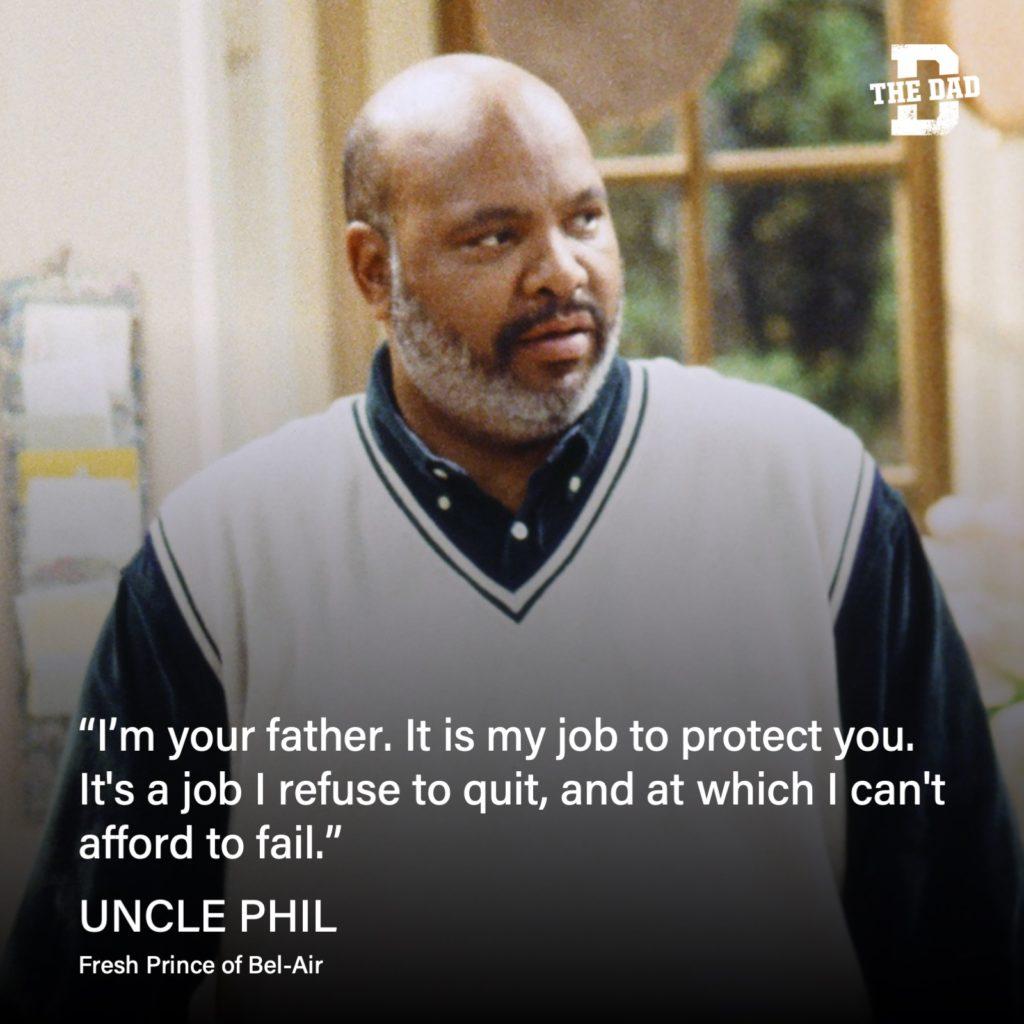 """""""I'm your father. It is my job to protect you. It's a job I refuse to quit, and at which I can't afford to fail."""" - Uncle Phil, Fresh Prince of Bel-Air quote"""