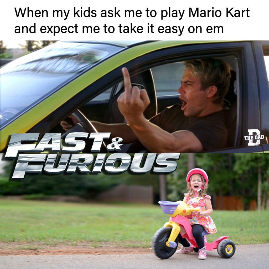 Meme: When my kids ask me to play Mario Kart and expect me to take it easy on em. Fast & Furious. Flipping the bird. and a girl on a tricycle crying.