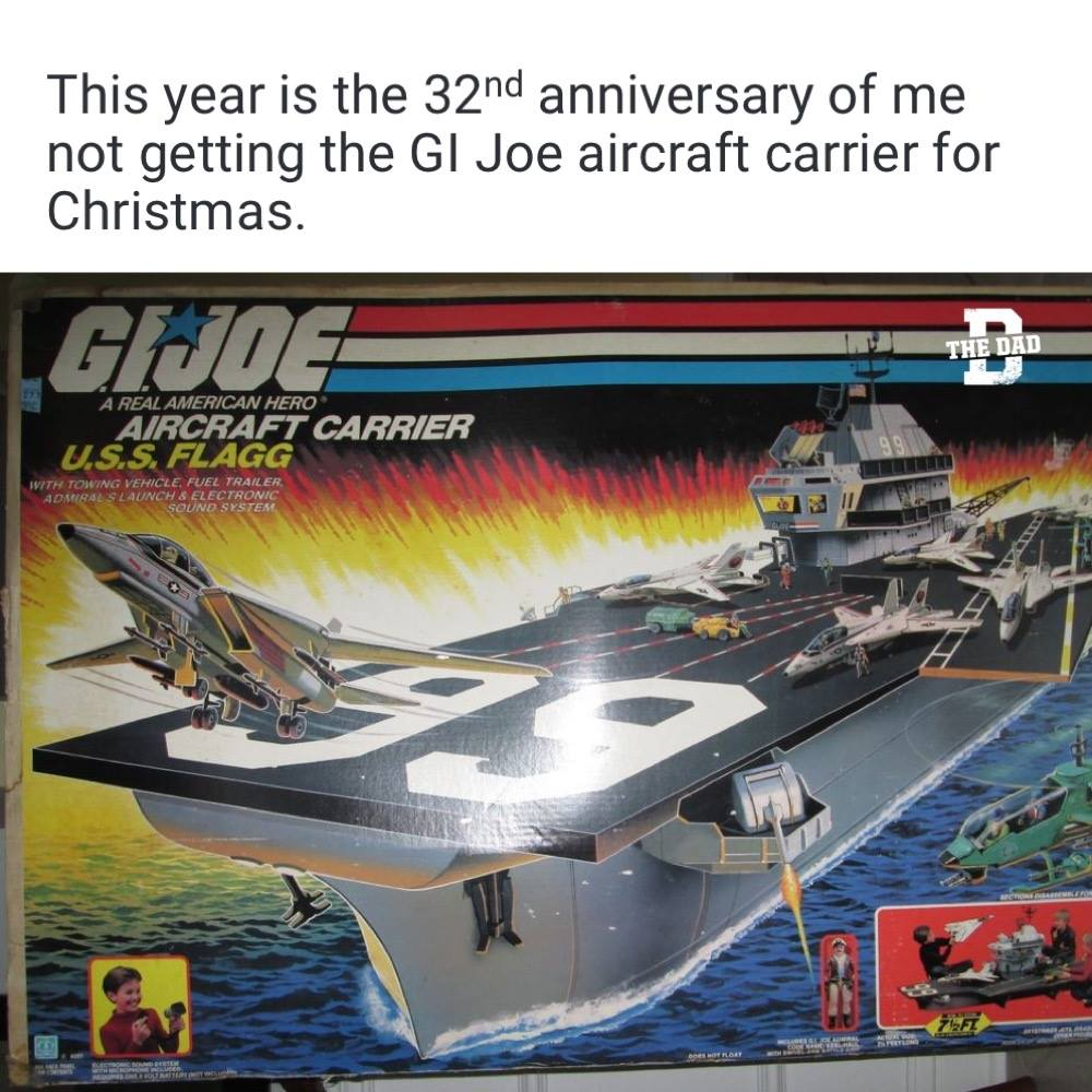 Meme GI Joe Aircraft carrier: This year is the 32nd anniversary of me not getting the GI Joe aircraft carrier for Christmas.