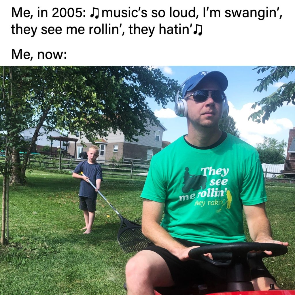 Me, in 2005: music's so loud, I'm swangin', they see me rollin', they hatin' Me, now: (Joel Willis on riding mower, son raking in the background), They see me rollin', they rakin'