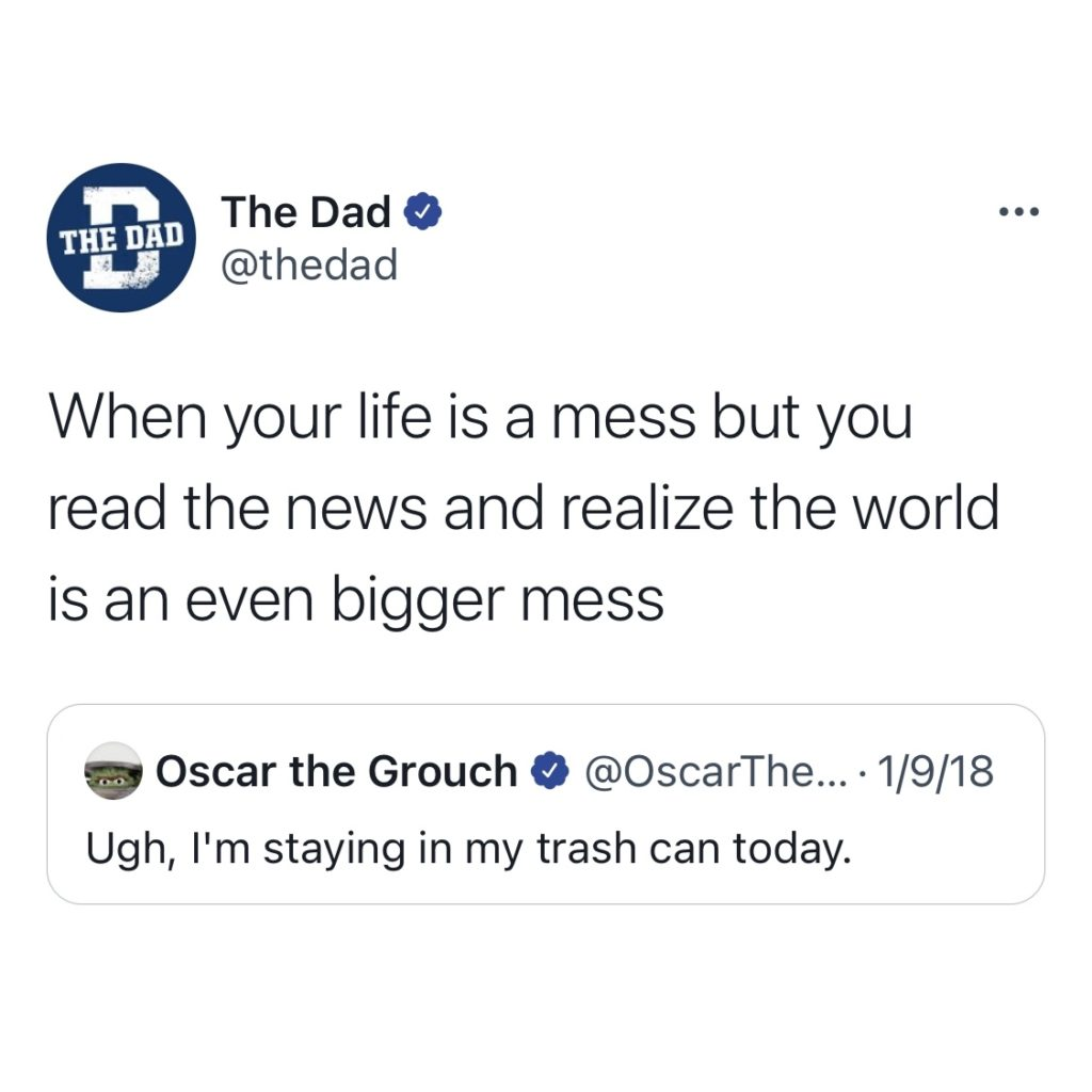 When your life is a mess but you read the news and realize the world is an even bigger mess... Oscar the Grouch: Ugh, I'm staying in my trash can today.