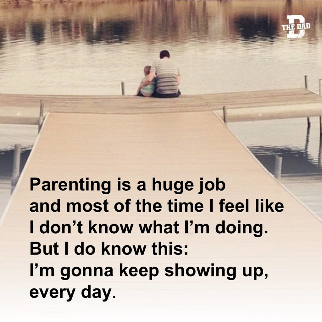 Parenting is a huge job and most of the time I feel like I don't know what I'm doing. But I do know this: I'm gonna keep showing up, every day.