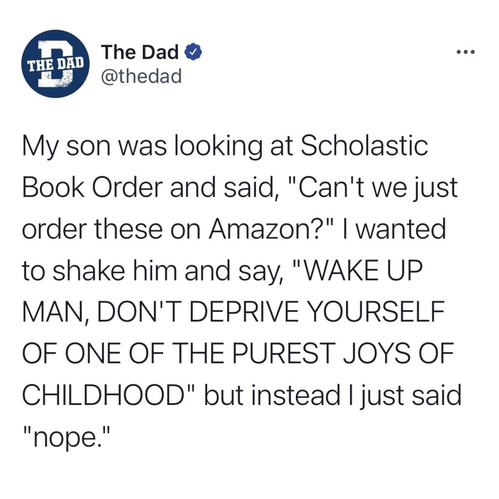 """My son was looking at Scholastic Book Order and said, """"Can't we just order these on Amazon?"""" I wanted to shake him and say, """"WAKE UP MAN, DON'T DEPRIVE YOURSELF OF ONE OF THE PUREST JOYS OF CHILDHOOD"""" but instead I just said """"nope."""""""