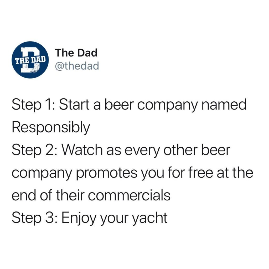 The Dad tweet: Step 1: Start a beer company named Responsibly Step 2: Watch as every other beer company promotes you for free at the end of their commercials Step 3: Enjoy your yacht