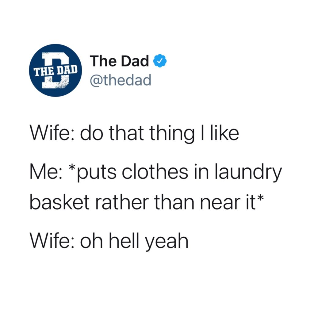 Wife: do that thing I like. Me: Puts clothes in laundry basket rather than near it. Wife: Oh hell yeah. Meme, tweet, marriage