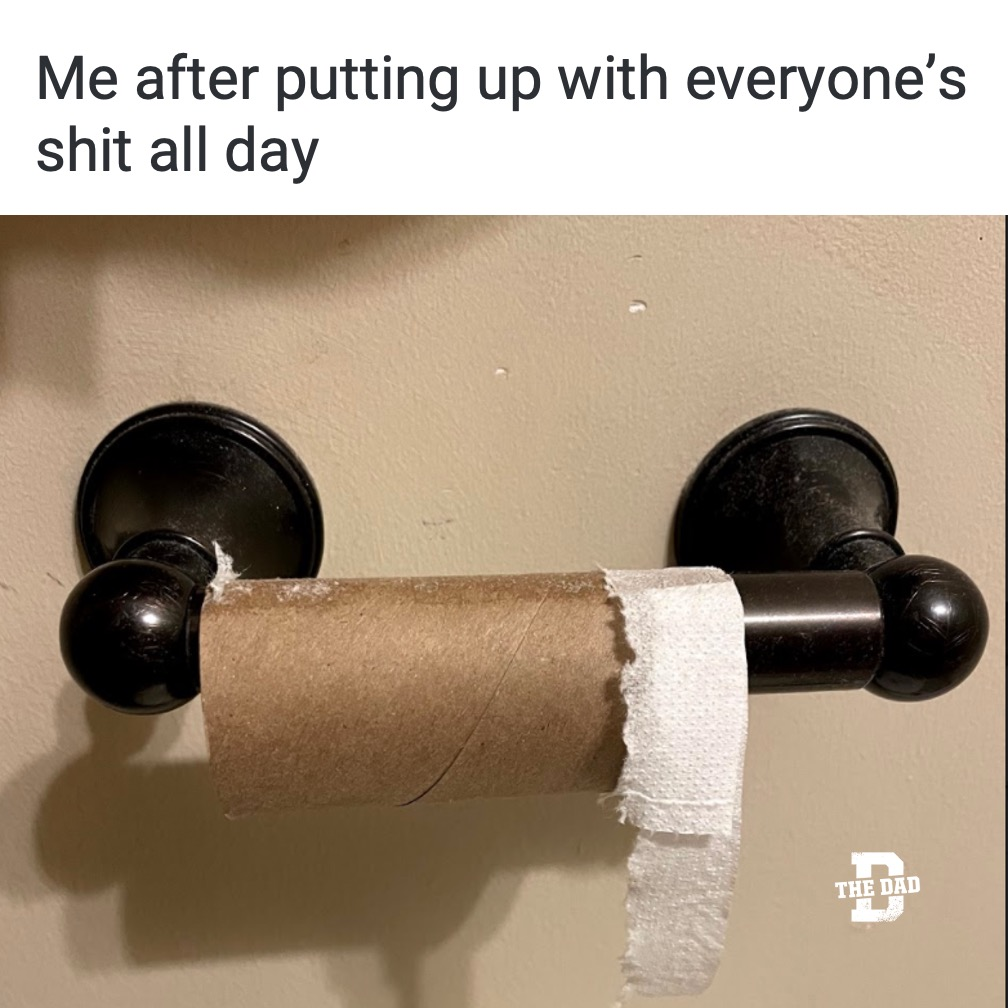 Me after putting up with everyone's shit all day. Toilet paper, bathroom, tired