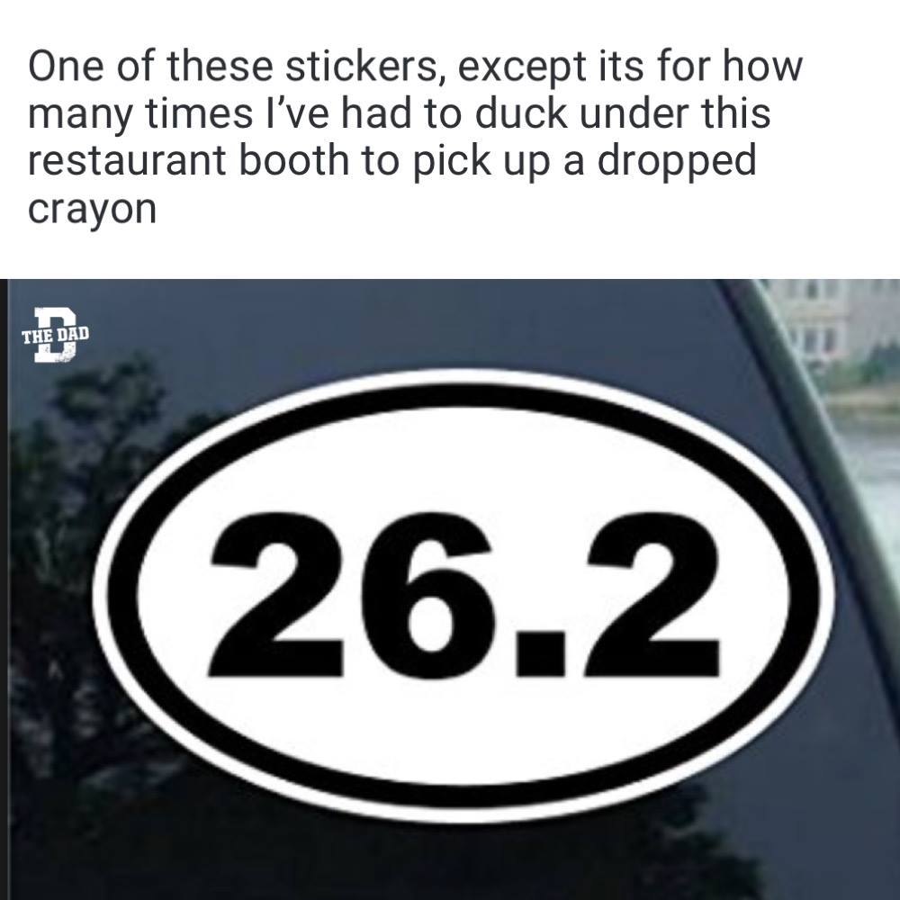 One of these stickers, except its for how many times I've had to duck under this restaurant booth to pick up a dropped crayon. Meme, car, parenting