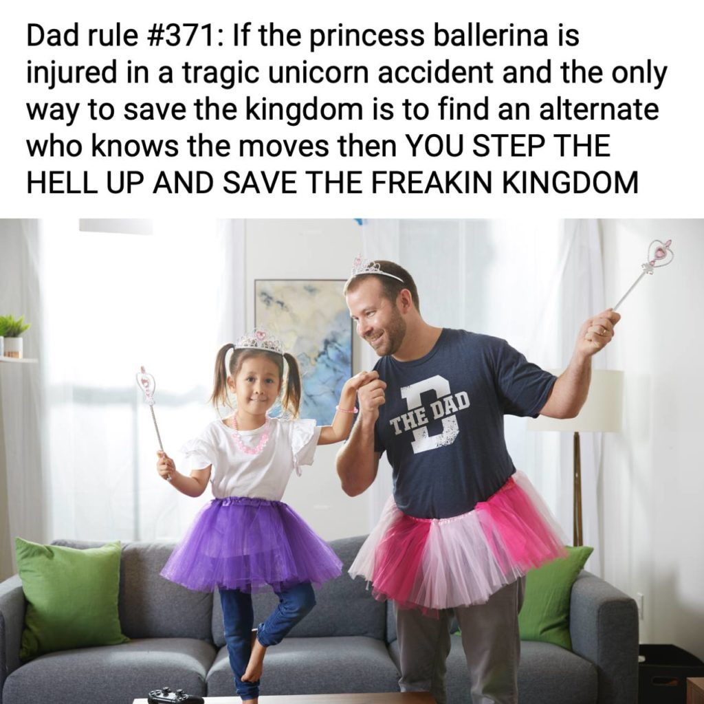 Dad rule #371: If the princess ballerina is injured in a tragic unicorn accident and the only way to save the kingdom is to find an alternate who knows the moves then you STEP THE HELL UP AND SAVE THE FREAKIN KINGDOM. Parenting, hero, goals
