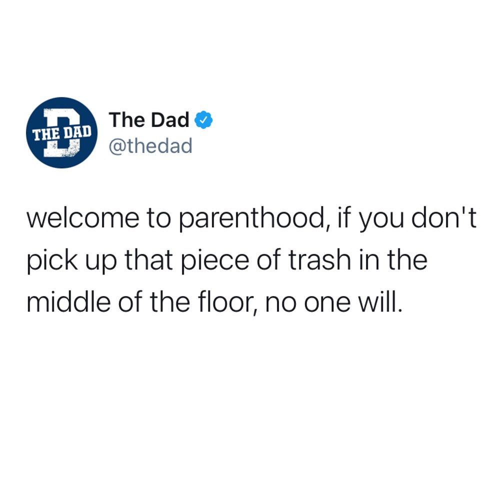 Welcome to parenthood, if you don't pick up that piece of trash in the middle of the floor, no one will. Tweet, adulting, home