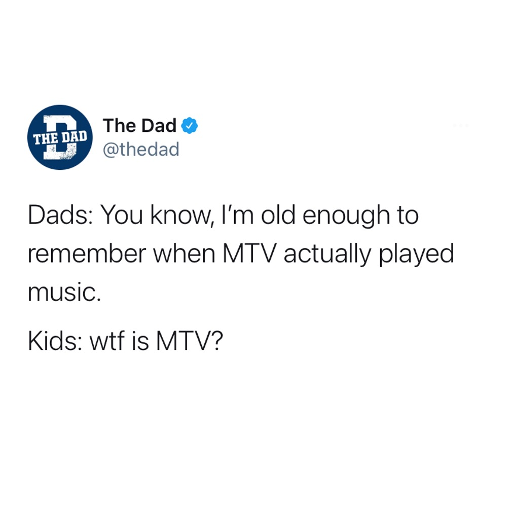 Dads: You know, I'm old enough to remember when MTV actually played music. Kids: wtf is MTV? Old, nostalgia, tweet