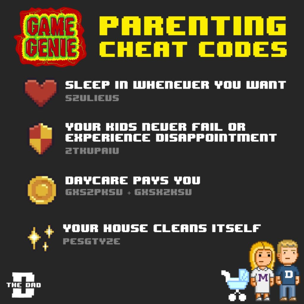 Game Genie, Parenting Cheat Codes: Sleep whenever you want (S2ULIEUS), Your kids never fail or experience disappointment (2THUPAIU), Daycare pays you (GXS2PHSU), Your house cleans itself (PESGTY2E). Gaming, wishful thinking, hack