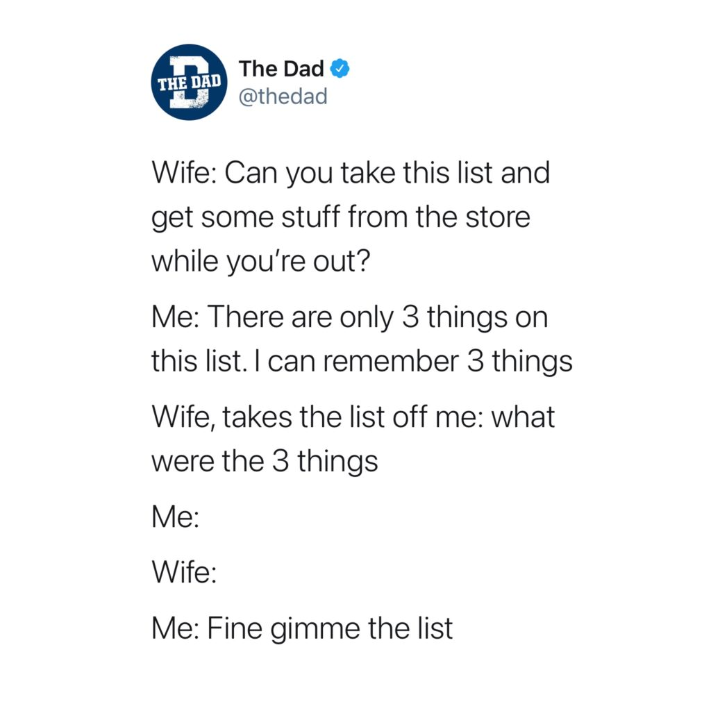 Wife: Can you take this list and get some stuff from the store while you're out? Me: There are only 3 things. Wife, takes the list off me: What were the 3 things? Me: Wife: Me: Fine gimme the list. Tweet, relationships, relatable