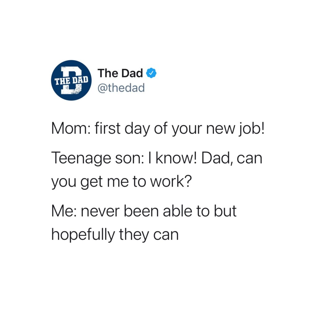 Mom: first day of your new job! Teenage son: I know! Dad, can you get me to work? Me: Never been able to but hopefully they can. Tweet, dad joke, clever