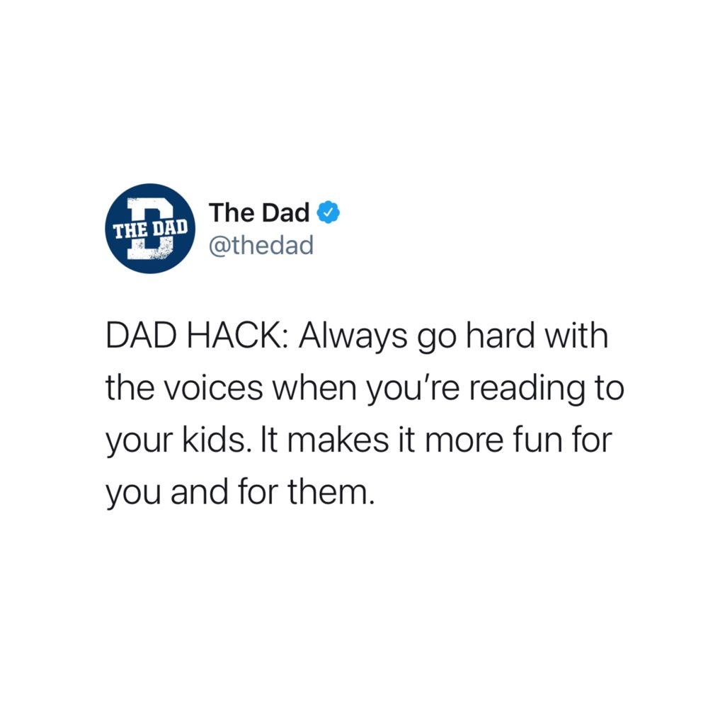 DAD HACK: Always go hard with the voices when you're reading to your kids. It makes it more fun for you and for them. Books, tweet, quality time