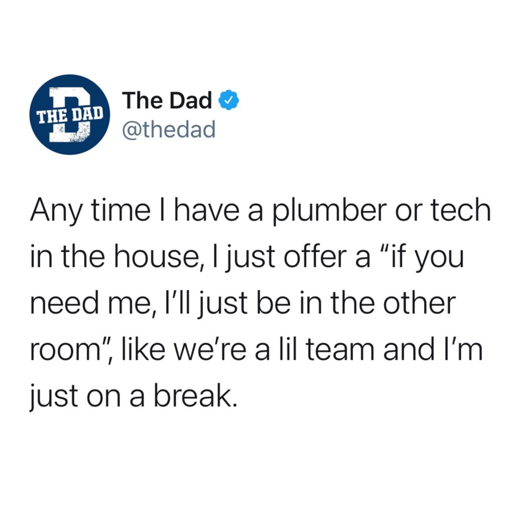 """Any time I have a plumber or tech in the house, I offer a """"if you need me, I'll just be in the other room,"""" like we're a lil team and I'm just on a break. Helpful, tweet, home"""