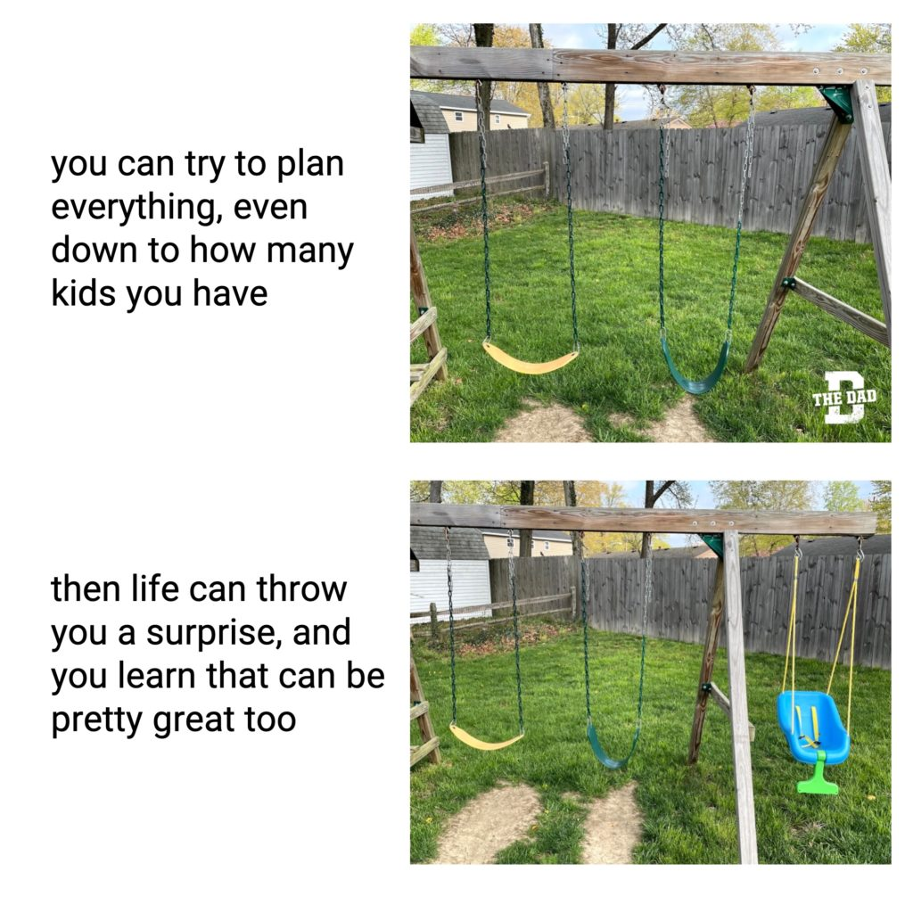 You can try to plan everything, even down to how many kids you have. Then life can throw you a surprise, and you learn that can be pretty great too. Yard, swings, baby