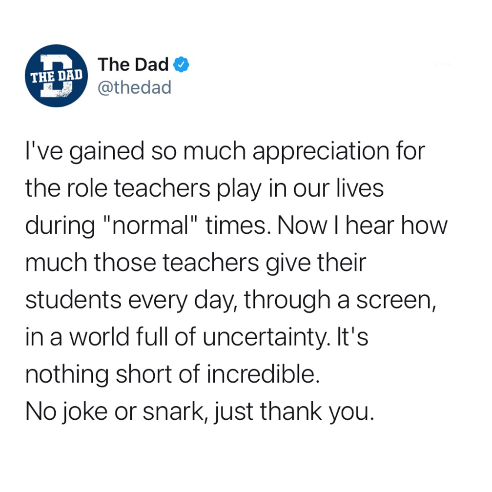 """I've gained so much appreciation for the role teachers play in our lives during """"normal"""" times. Now I hear how much those teacher give their students every day, through a screen, in a world full of uncertainty. It's nothing short of incredible. No joke or snark, just thank you. Education, heroes, learning, tweet"""