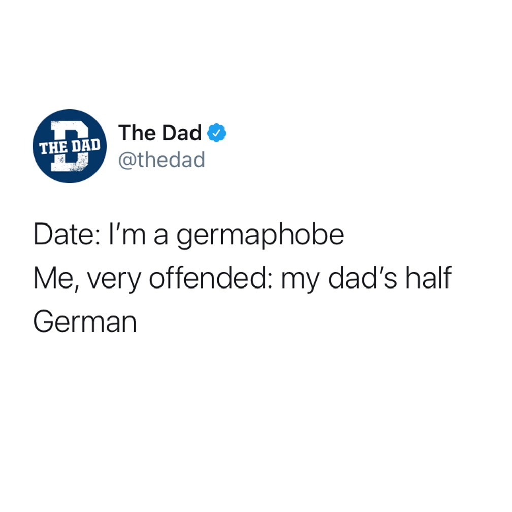 Date: I'm a germaphobe. Me, very offended: my dad's half German. Tweet, dating, fail