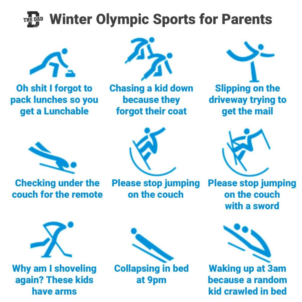 Winter Olympic Sports for Parents: 1. Oh shit I forgot to pack lunches so you get a Lunchable. 2. Chasing a kid down because they forgot their coat. 3. Slipping on the driveway trying to get the mail. 4. Checking under the couch for the remote. 5. Please stop jumping on the couch. 6. Please stop jumping on the couch with a sword. 7. Why am I shoveling again? These kids have arms. 8. Collapsing in bed at 9pm. 9. Waking up at 3am because a random kid crawled in bed. Athletics, relatable, sports