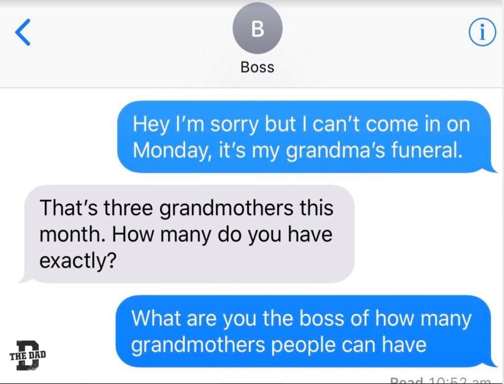 [Boss] Me: Hey I'm sorry but I can't come in on Monday, it's my grandma's funeral. Boss: That's three grandmothers this month. How many do you have exactly? Me: What are you the boss of how many grandmothers people can have? Work, job, family