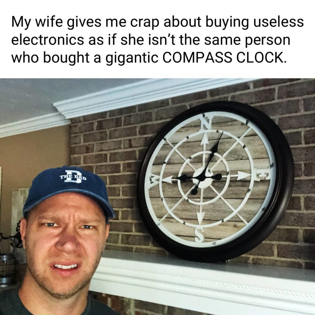 My wife gives me crap about buying useless electronics as if she isn't the same person who bought a gigantic COMPASS CLOCK. Decorations, decor, unnecessary