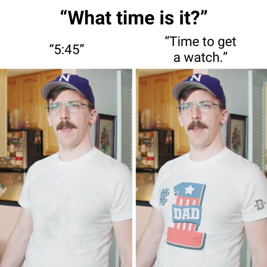 """""""What time is it?"""" """"5:45."""" [#1 Dad shirt] """"Time to get a watch."""" Dadism, gear, meme"""