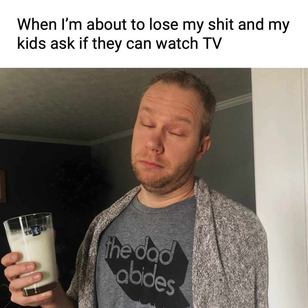When I'm about to lose my shit and my kids ask if they can watch tv. Exhausted, meme, parenting
