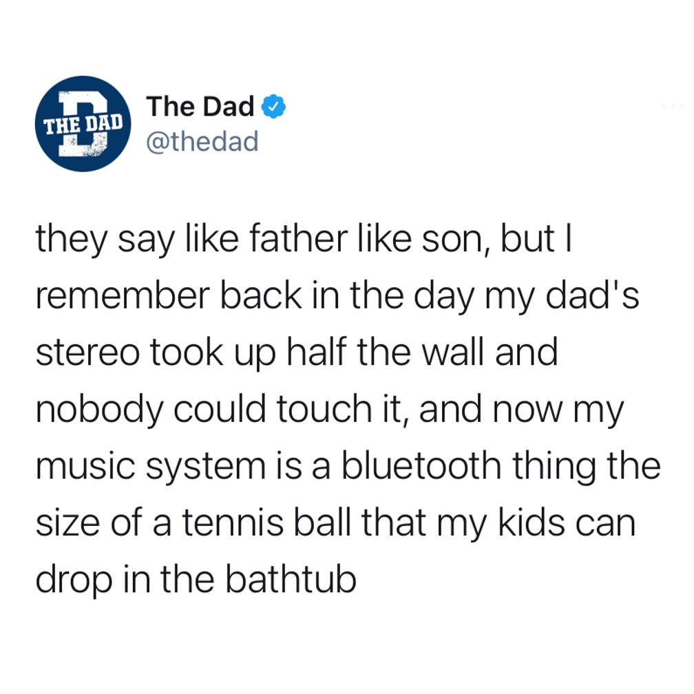 They say like father like son, but I remember back in the day my dad's stereo took up half the wall and nobody could touch it, and now my music system is a bluetooth thing the size of a tennis ball that my kids can drop in the bathtub. Music, technology, tweet