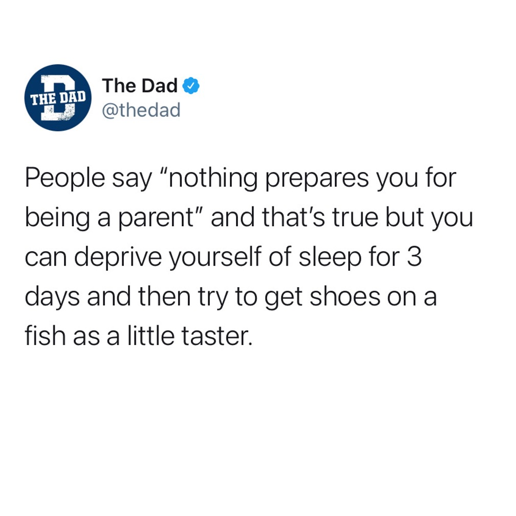 """People say """"nothing prepares you for being a parent"""" and that's true but you can deprive yourself of sleep for 3 days and then try to get shoes on a fish as a little taster. Tweet, parenting, exhaustion"""