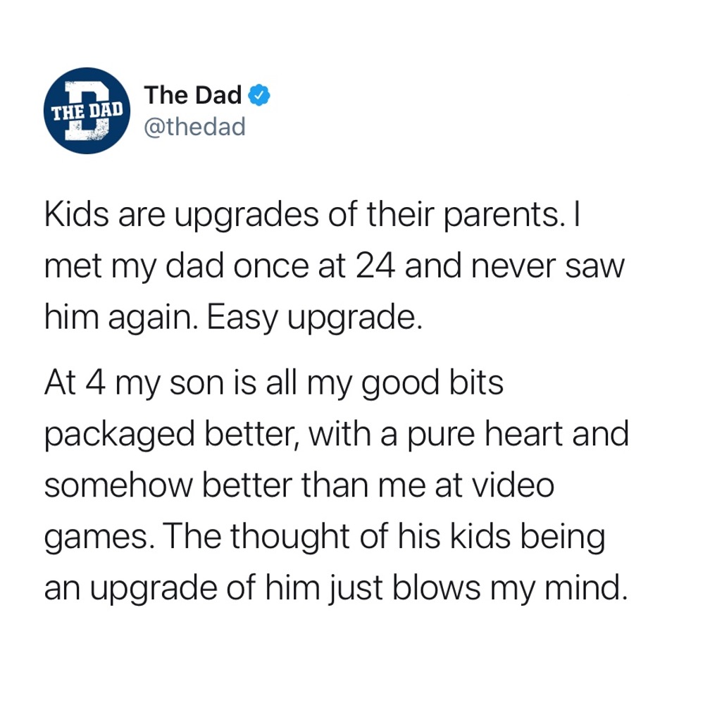 Kids are upgrades of their parents. I met my dad once at 24 and never saw him again. Easy upgrade. At 4 my son is all about my good bits packaged better, with a pure heart and somehow better than me at video games. The thoughts of his kids being an upgrade of him just blows my mind. Encouraging, tweet, heartwarming