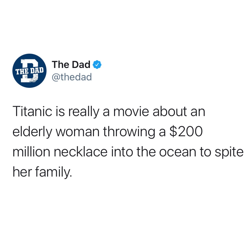 Titanic is really a movie about an elderly woman throwing a $200 million necklace into the ocean to spite her family. Tweet, plot, jewelry