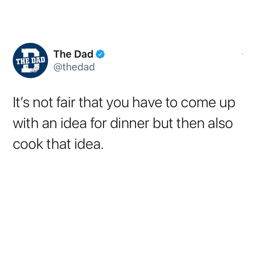 It's not fair that you have to come up with an idea for dinner but then also cook that idea. Adulting, tweet, meals