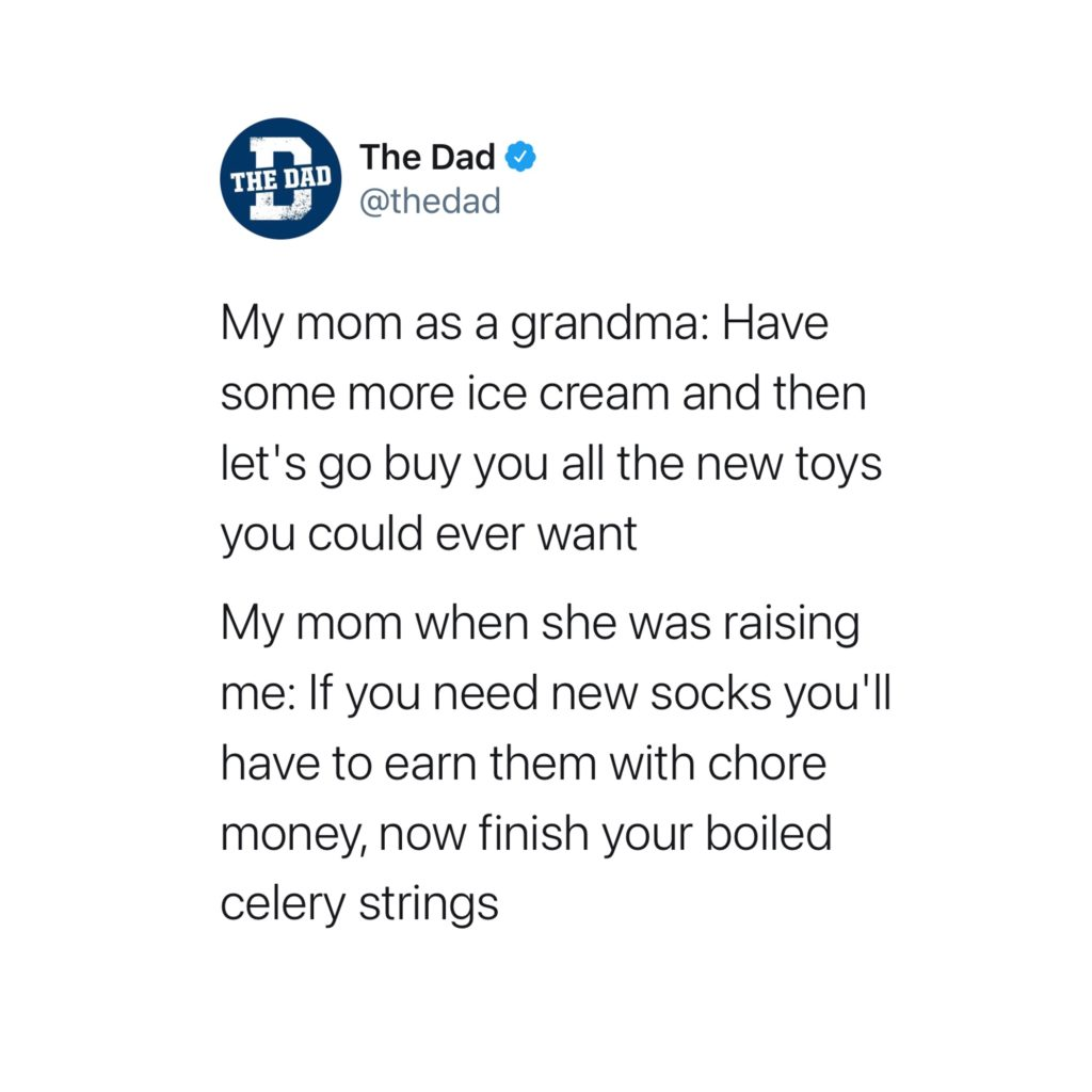 My mom as a grandma: Have some more ice cream and then let's go buy you all the new toys you could ever want. My mom when she was raising me: If you need new socks you'll have to earn them with chore money, now finish your boiled celery strings. Tweet, Grandparents, spoiled