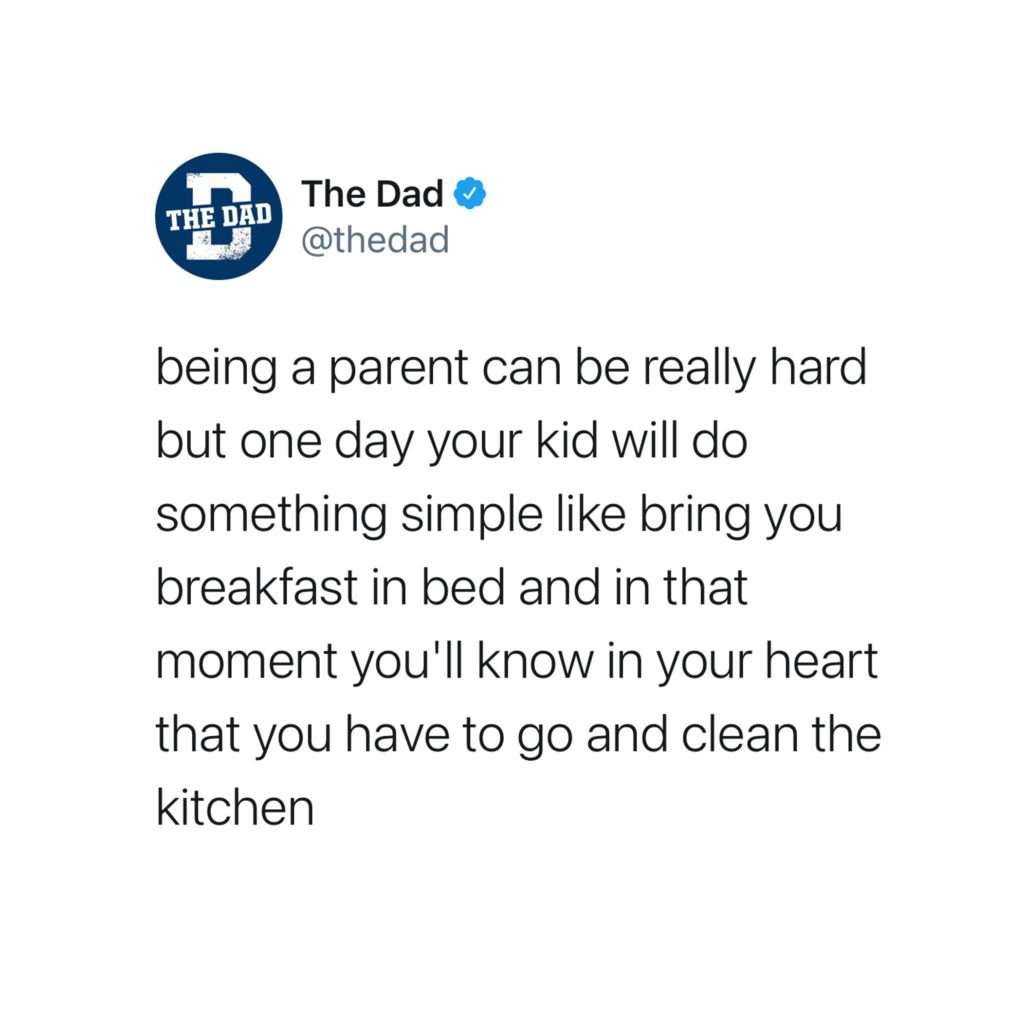 Being a parent can be really hard but one day your kid will do something simple like bring you breakfast in bed and in that moment you'll know in your heart that you have to go and clean the kitchen. Tweet, cooking, funny