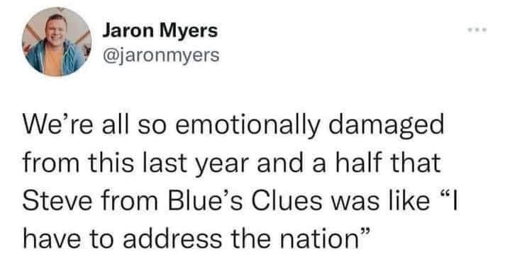 """We're all so emotionally damaged from this last year and a half that Steve from Blue's Clues was like, """"I have to address the nation"""""""