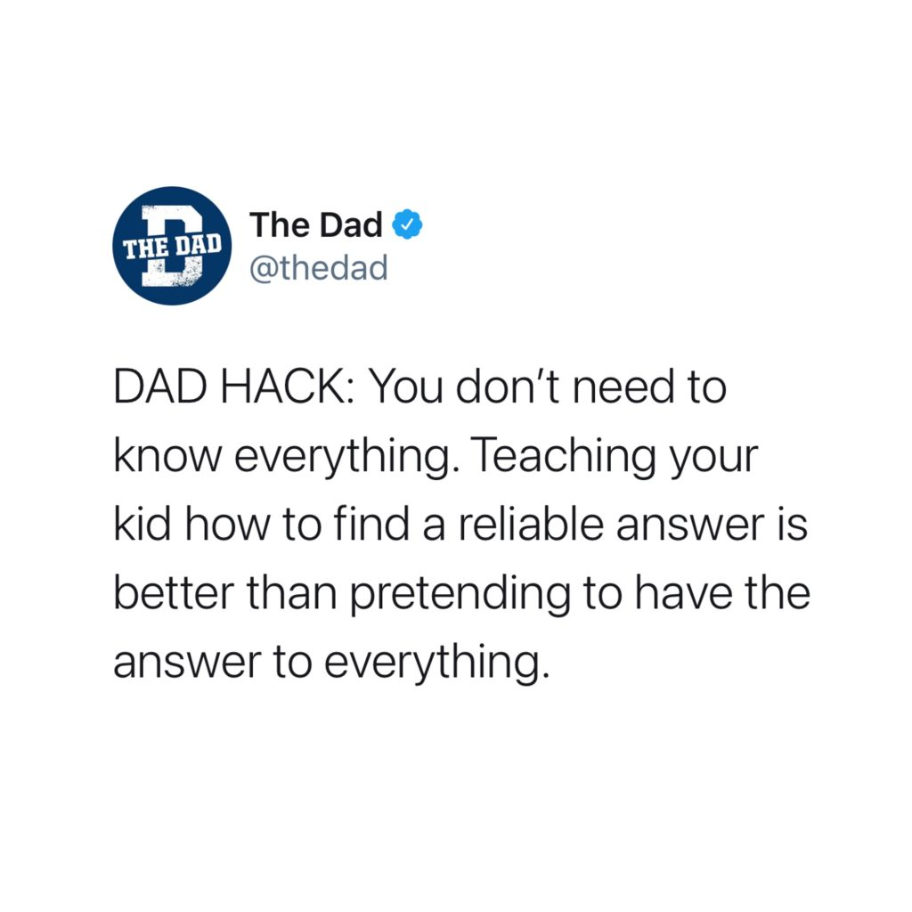 DAD HACK: You don't need to know everything. Teaching your kid how to find a reliable answer is better than pretending to have the answer to everything. Tweet, helpful, learning