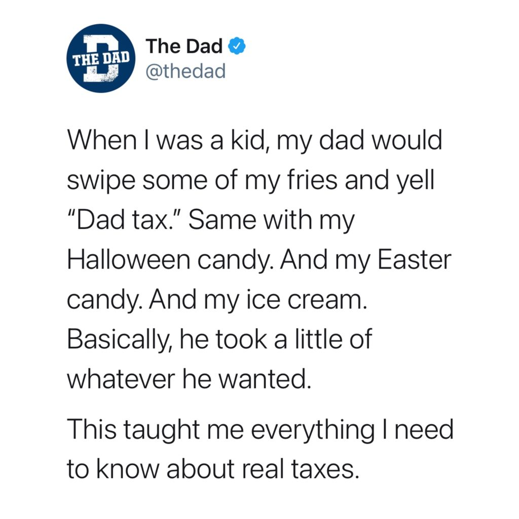 """When I was a kid, my dad would swipe some of my fries and yell """"Dad tax."""" Same with my Halloween candy. And my Easter candy. And my ice cream. Basically, he took a little of whatever he wanted. This taught me everything I need to know about real taxes. Dadism, tweet, dad law"""