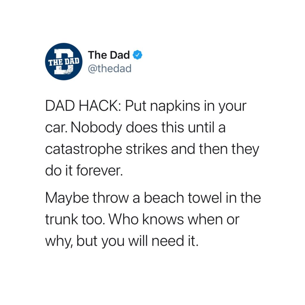 DAD HACK: Put napkins in your car. Nobody does this until a catastrophe strikes and then they do it forever. Maybe throw a beach towel in the trunk too. Who knows when or why, but you will need it. Tweet, tip, mess