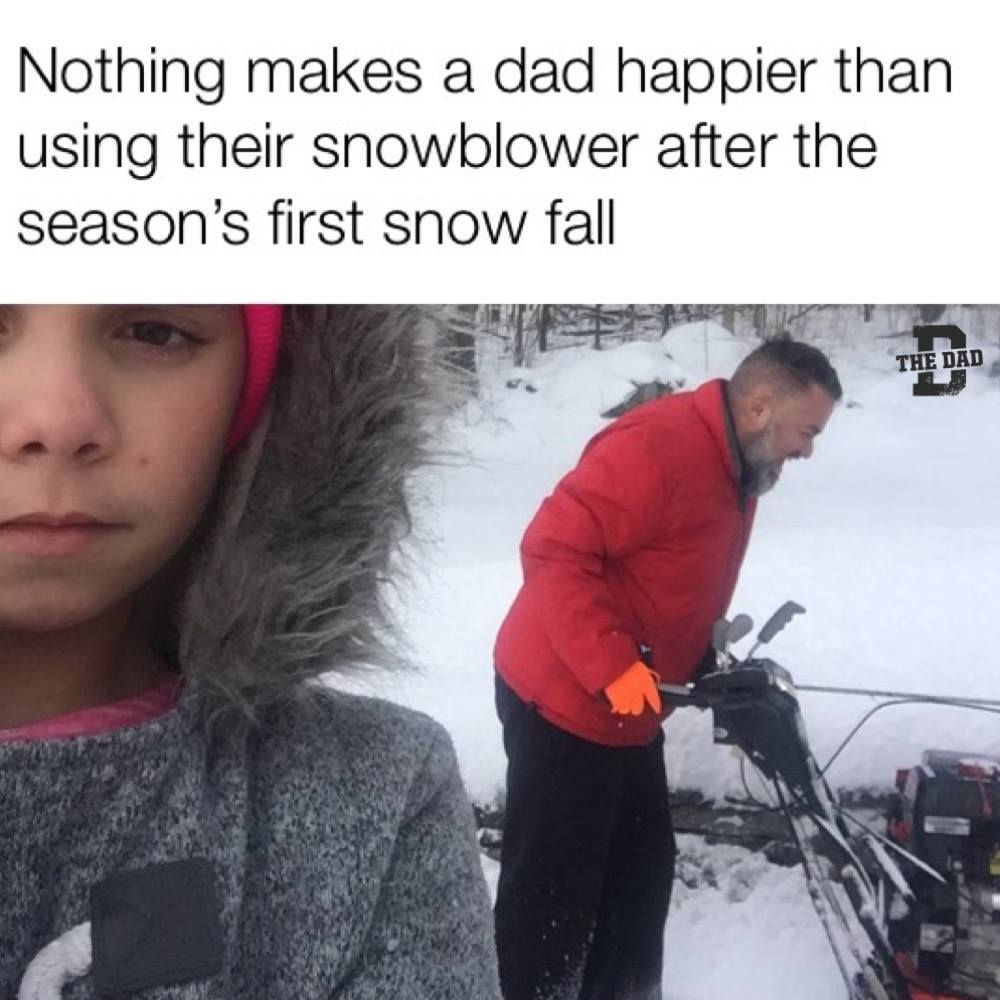 Nothing makes a dad happier than using their snowblower after the season's first snow fall. Nature, outdoors, meme