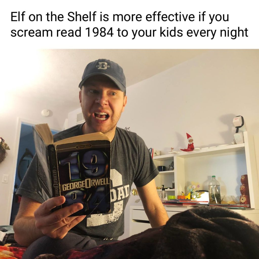 Elf on the Shelf is more effective if you scream read 1984 to your kids every night. Book: 1984 by George Orwell. Holidays, books, meme